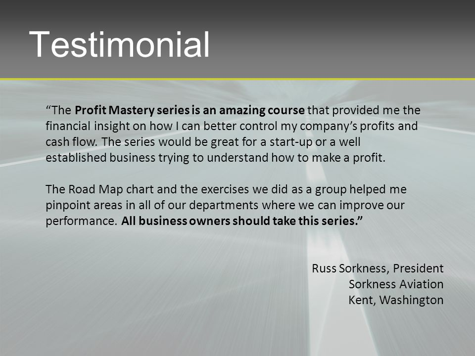 Testimonial The Profit Mastery series is an amazing course that provided me the financial insight on how I can better control my company's profits and cash flow.