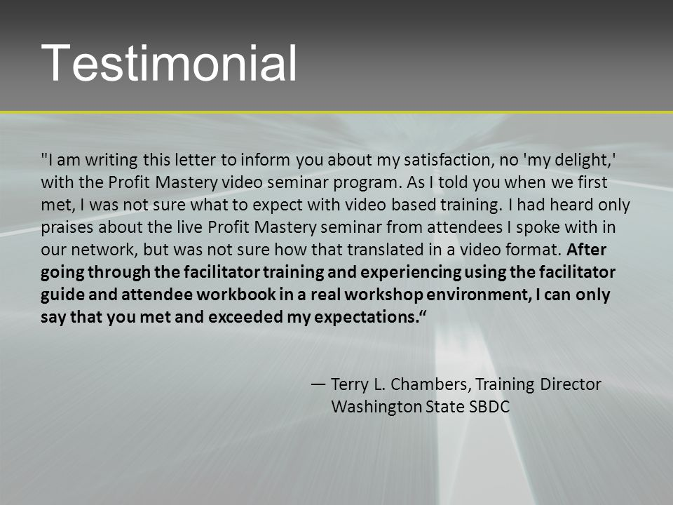Testimonial I am writing this letter to inform you about my satisfaction, no my delight, with the Profit Mastery video seminar program.