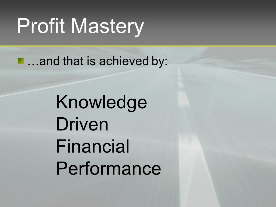 Profit Mastery …and that is achieved by: Knowledge Driven Financial Performance