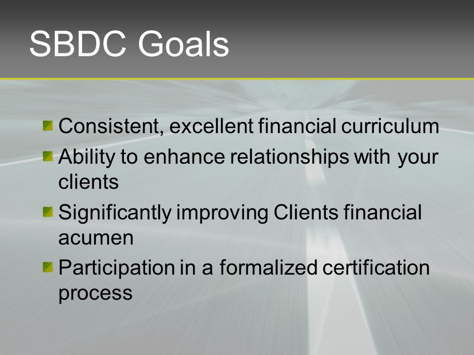 Consistent, excellent financial curriculum Ability to enhance relationships with your clients Significantly improving Clients financial acumen Participation in a formalized certification process SBDC Goals
