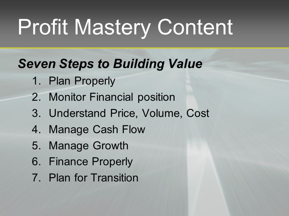 Profit Mastery Content Seven Steps to Building Value 1.Plan Properly 2.Monitor Financial position 3.Understand Price, Volume, Cost 4.Manage Cash Flow 5.Manage Growth 6.Finance Properly 7.Plan for Transition