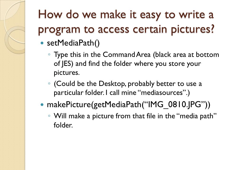 How do we make it easy to write a program to access certain pictures? setMediaPath() ◦ Type this in the Command Area (black area at bottom of JES) and