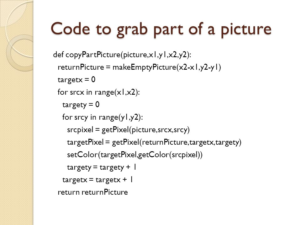 Code to grab part of a picture def copyPartPicture(picture,x1,y1,x2,y2): returnPicture = makeEmptyPicture(x2-x1,y2-y1) targetx = 0 for srcx in range(x