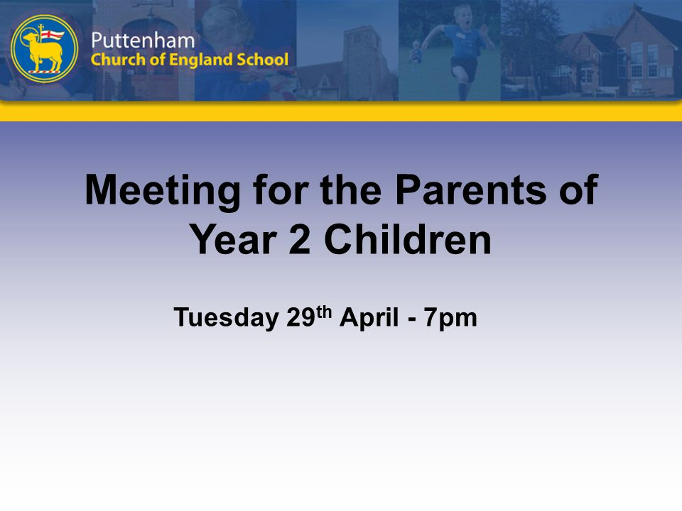 Meeting for the Parents of Year 2 Children Tuesday 29 th April - 7pm