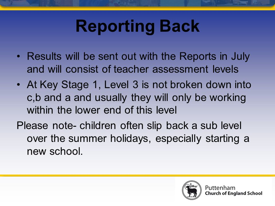 Reporting Back Results will be sent out with the Reports in July and will consist of teacher assessment levels At Key Stage 1, Level 3 is not broken down into c,b and a and usually they will only be working within the lower end of this level Please note- children often slip back a sub level over the summer holidays, especially starting a new school.