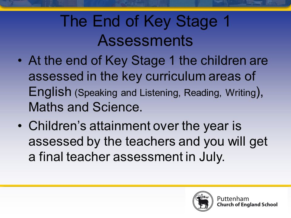 The End of Key Stage 1 Assessments At the end of Key Stage 1 the children are assessed in the key curriculum areas of English (Speaking and Listening, Reading, Writing ), Maths and Science.