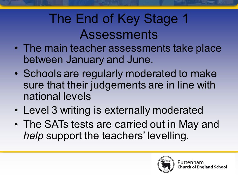 The End of Key Stage 1 Assessments The main teacher assessments take place between January and June.