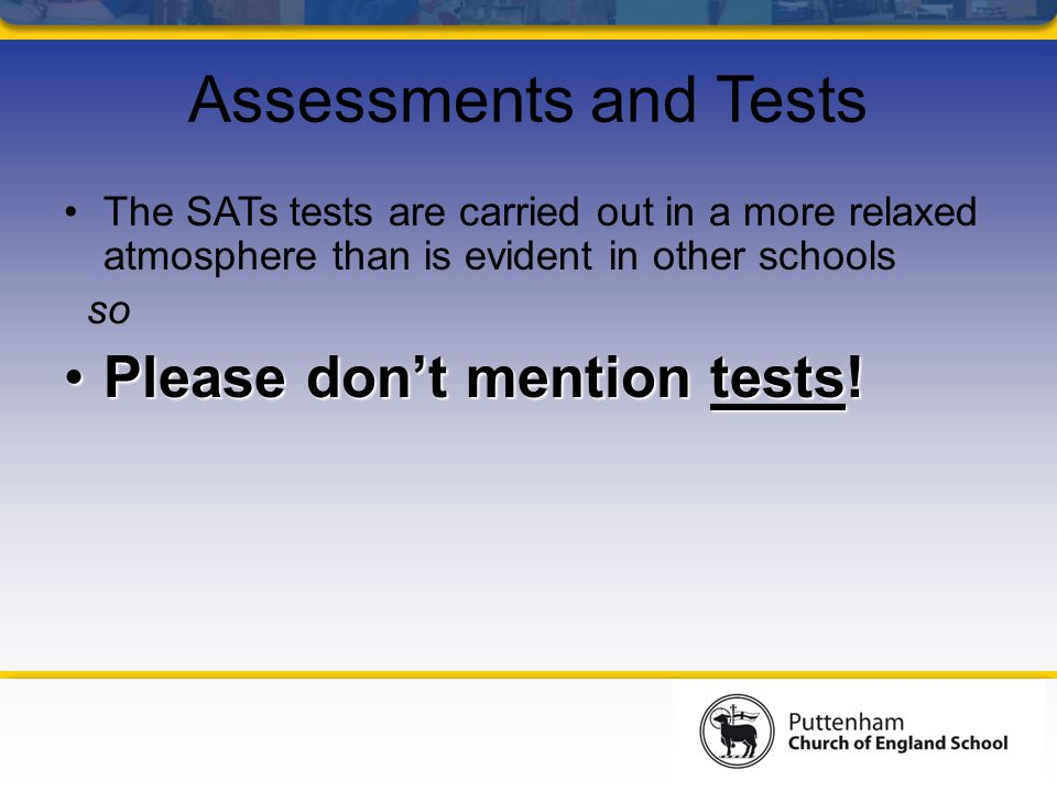 Assessments and Tests The SATs tests are carried out in a more relaxed atmosphere than is evident in other schools so Please don't mention tests!Pleas