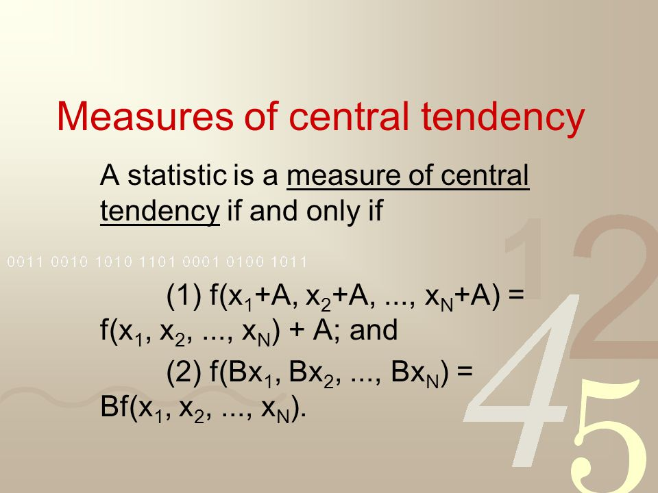 Measures of central tendency A statistic is a measure of central tendency if and only if (1) f(x 1 +A, x 2 +A,..., x N +A) = f(x 1, x 2,..., x N ) + A; and (2) f(Bx 1, Bx 2,..., Bx N ) = Bf(x 1, x 2,..., x N ).