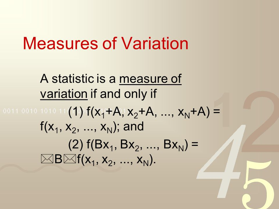 Measures of Variation A statistic is a measure of variation if and only if (1) f(x 1 +A, x 2 +A,..., x N +A) = f(x 1, x 2,..., x N ); and (2) f(Bx 1,