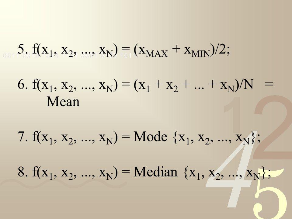 5. f(x 1, x 2,..., x N ) = (x MAX + x MIN )/2; 6. f(x 1, x 2,..., x N ) = (x 1 + x 2 +... + x N )/N = Mean 7. f(x 1, x 2,..., x N ) = Mode {x 1, x 2,.