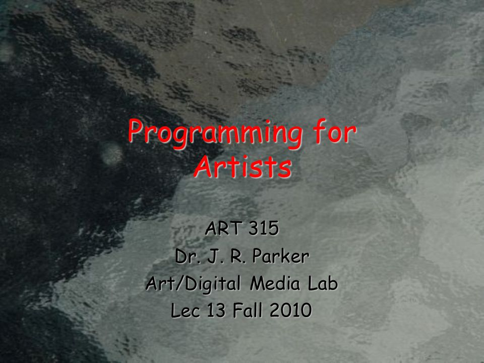 Programming for Artists ART 315 Dr. J. R. Parker Art/Digital Media Lab Lec 13 Fall 2010
