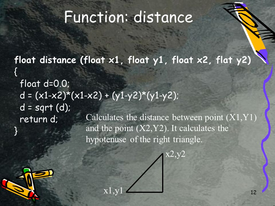 12 Function: distance float distance (float x1, float y1, float x2, flat y2) { float d=0.0; d = (x1-x2)*(x1-x2) + (y1-y2)*(y1-y2); d = sqrt (d); return d; } Calculates the distance between point (X1,Y1) and the point (X2,Y2).