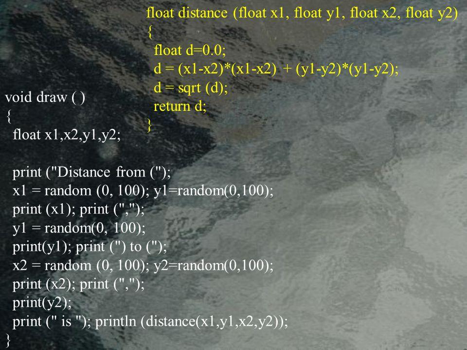 void draw ( ) { float x1,x2,y1,y2; print ( Distance from ( ); x1 = random (0, 100); y1=random(0,100); print (x1); print ( , ); y1 = random(0, 100); print(y1); print ( ) to ( ); x2 = random (0, 100); y2=random(0,100); print (x2); print ( , ); print(y2); print ( is ); println (distance(x1,y1,x2,y2)); } float distance (float x1, float y1, float x2, float y2) { float d=0.0; d = (x1-x2)*(x1-x2) + (y1-y2)*(y1-y2); d = sqrt (d); return d; }
