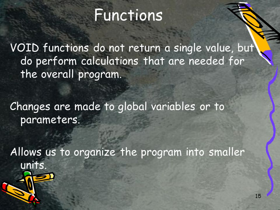 15 Functions VOID functions do not return a single value, but do perform calculations that are needed for the overall program.