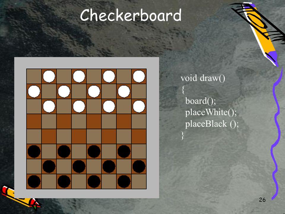26 Checkerboard void draw() { board(); placeWhite(); placeBlack (); }