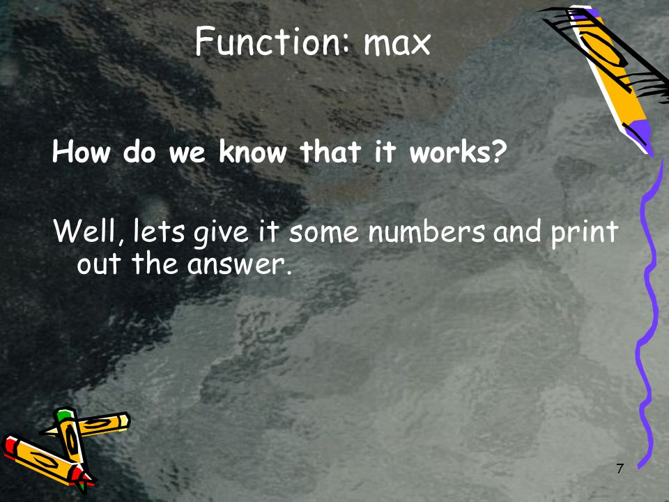 7 Function: max How do we know that it works.