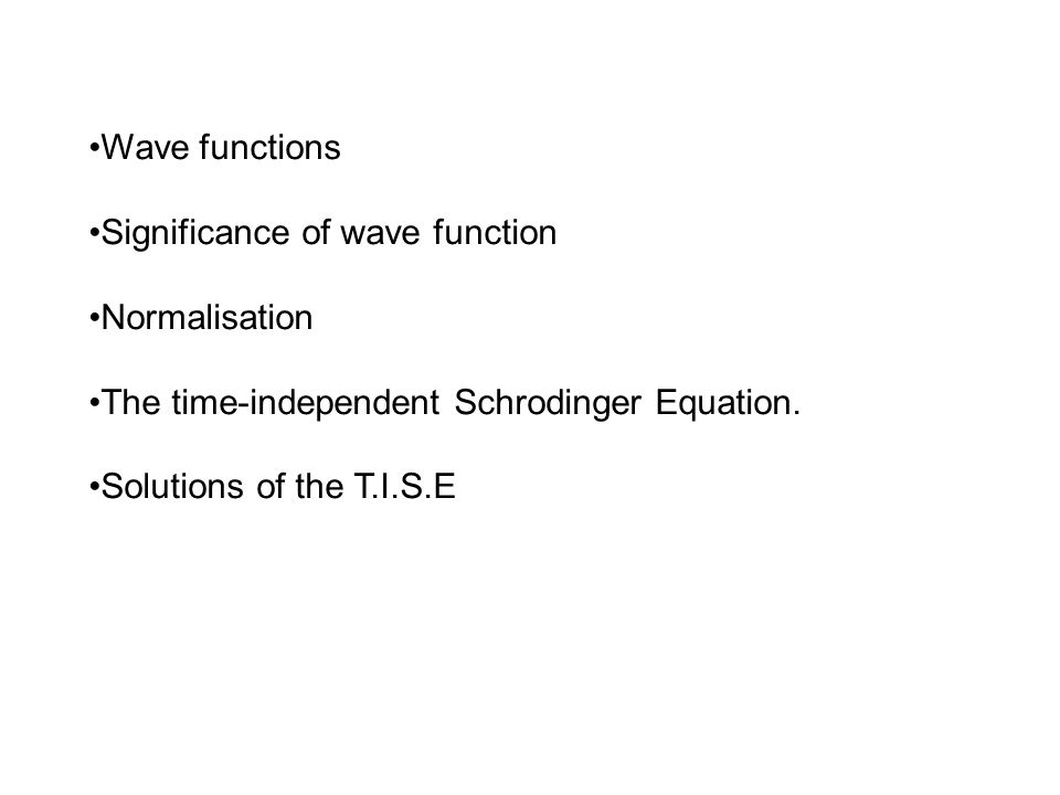 Wave functions Significance of wave function Normalisation The time-independent Schrodinger Equation. Solutions of the T.I.S.E