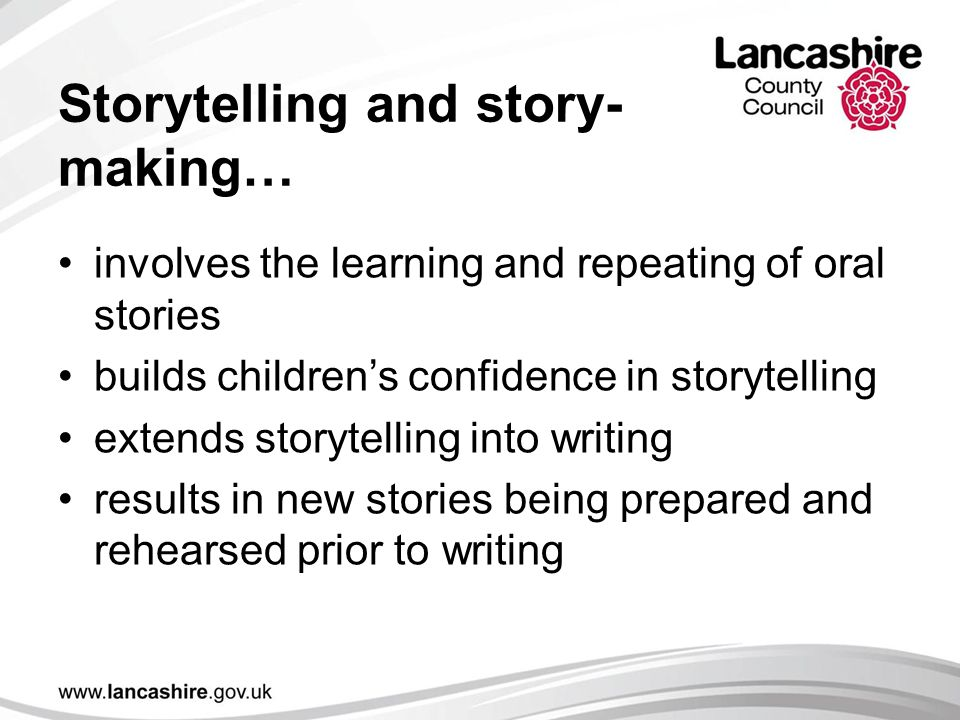 Storytelling and story- making… involves the learning and repeating of oral stories builds children's confidence in storytelling extends storytelling into writing results in new stories being prepared and rehearsed prior to writing