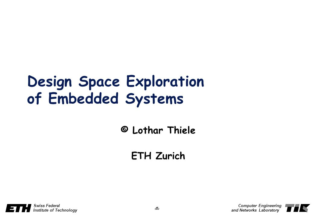 1 Swiss Federal Institute of Technology Computer Engineering and Networks Laboratory Design Space Exploration of Embedded Systems © Lothar Thiele ETH Zurich