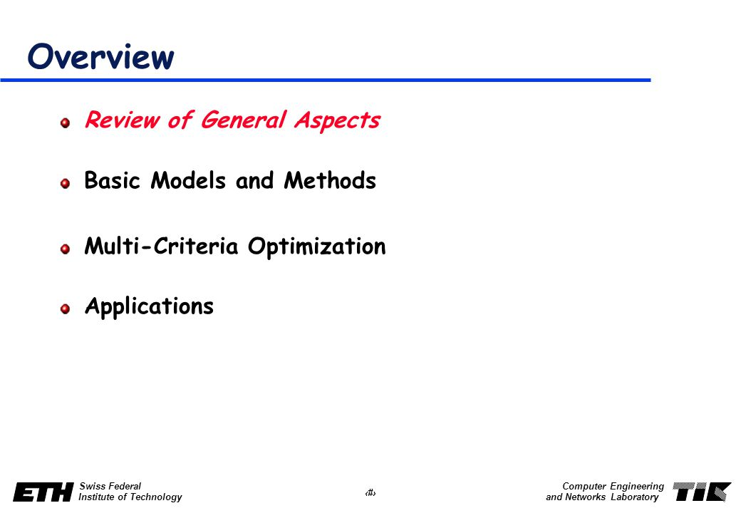 2 Swiss Federal Institute of Technology Computer Engineering and Networks Laboratory Overview Review of General Aspects Basic Models and Methods Multi-Criteria Optimization Applications