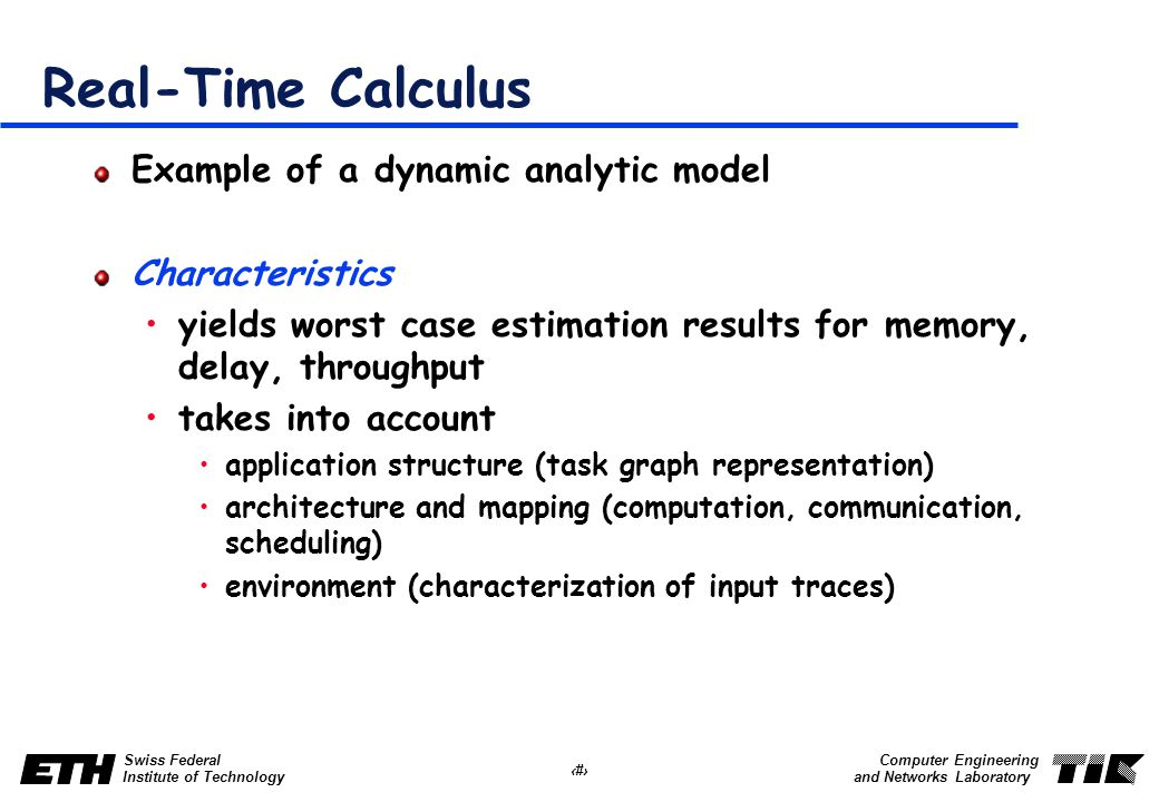 24 Swiss Federal Institute of Technology Computer Engineering and Networks Laboratory Real-Time Calculus Example of a dynamic analytic model Characteristics yields worst case estimation results for memory, delay, throughput takes into account application structure (task graph representation) architecture and mapping (computation, communication, scheduling) environment (characterization of input traces)