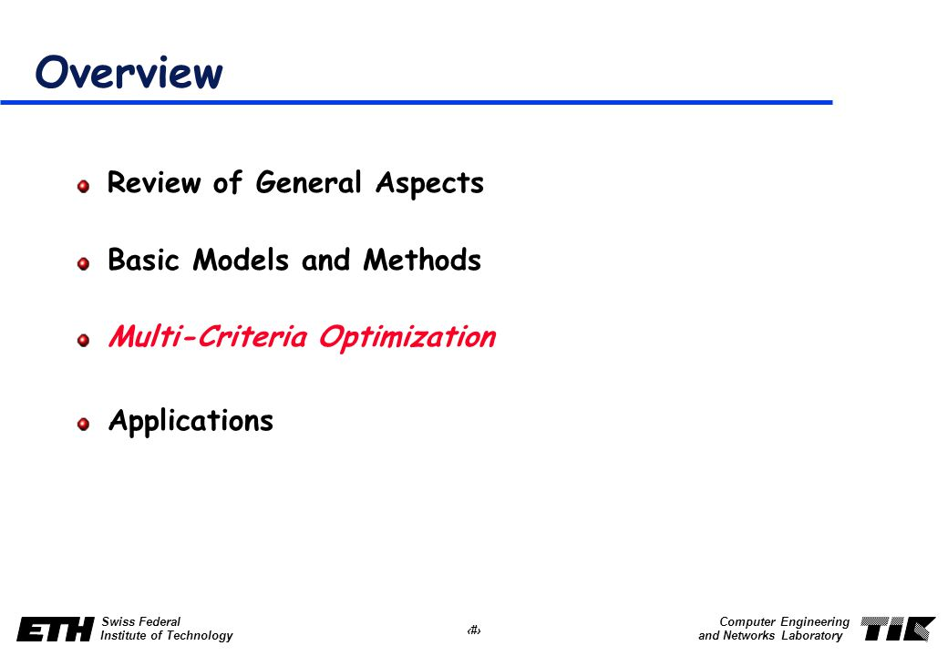 30 Swiss Federal Institute of Technology Computer Engineering and Networks Laboratory Overview Review of General Aspects Basic Models and Methods Multi-Criteria Optimization Applications