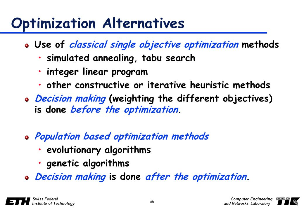 36 Swiss Federal Institute of Technology Computer Engineering and Networks Laboratory Optimization Alternatives Use of classical single objective optimization methods simulated annealing, tabu search integer linear program other constructive or iterative heuristic methods Decision making (weighting the different objectives) is done before the optimization.
