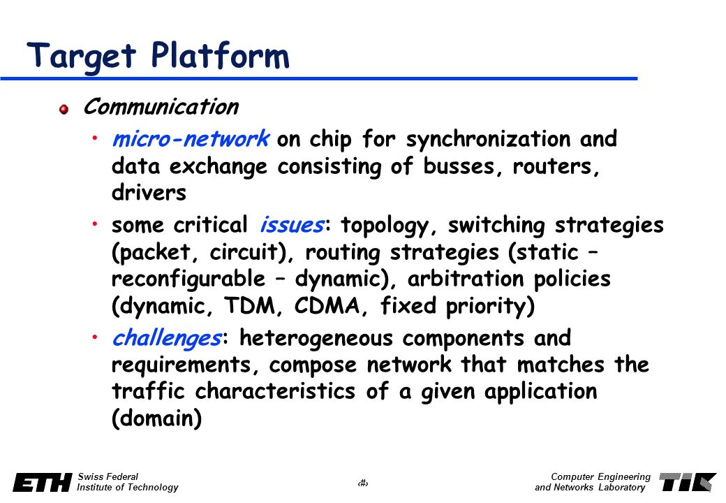 4 Swiss Federal Institute of Technology Computer Engineering and Networks Laboratory Target Platform Communication micro-network on chip for synchronization and data exchange consisting of busses, routers, drivers some critical issues: topology, switching strategies (packet, circuit), routing strategies (static – reconfigurable – dynamic), arbitration policies (dynamic, TDM, CDMA, fixed priority) challenges: heterogeneous components and requirements, compose network that matches the traffic characteristics of a given application (domain)