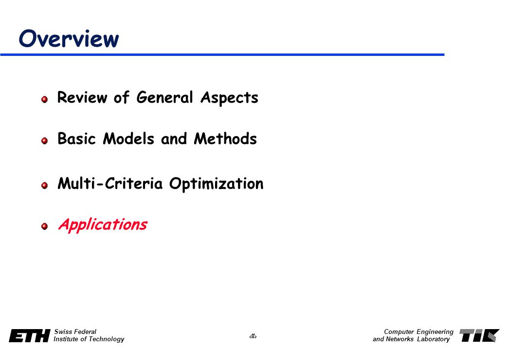 41 Swiss Federal Institute of Technology Computer Engineering and Networks Laboratory Overview Review of General Aspects Basic Models and Methods Multi-Criteria Optimization Applications