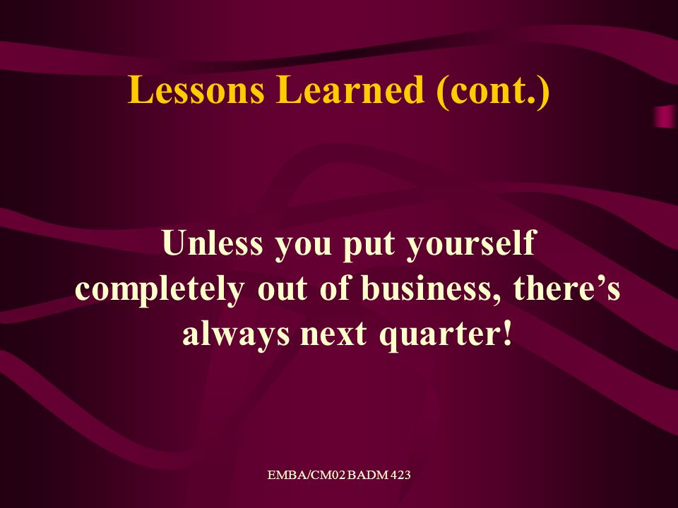 EMBA/CM02 BADM 423 Lessons Learned (cont.) Unless you put yourself completely out of business, there's always next quarter!