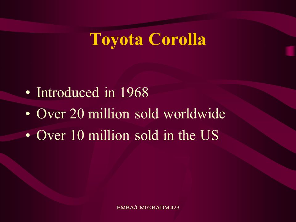 EMBA/CM02 BADM 423 Toyota Corolla Introduced in 1968 Over 20 million sold worldwide Over 10 million sold in the US
