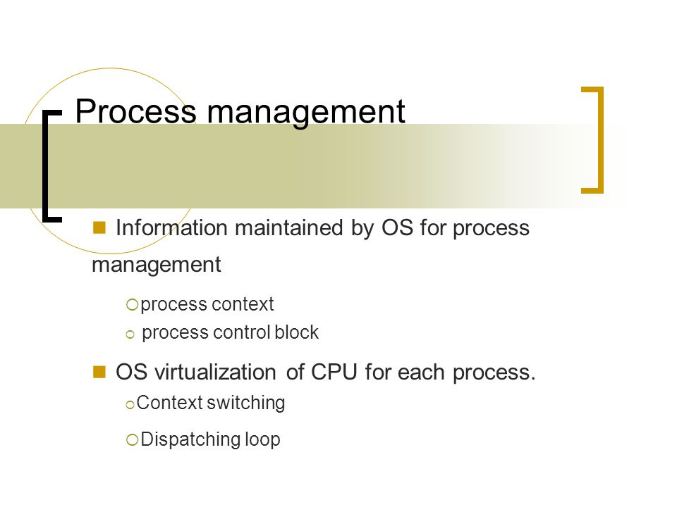 Process management Information maintained by OS for process management  process context  process control block OS virtualization of CPU for each process.