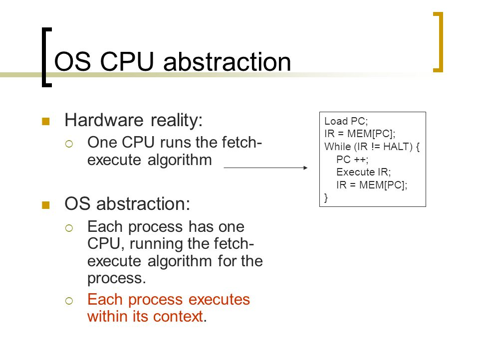 OS CPU abstraction Hardware reality:  One CPU runs the fetch- execute algorithm OS abstraction:  Each process has one CPU, running the fetch- execute algorithm for the process.