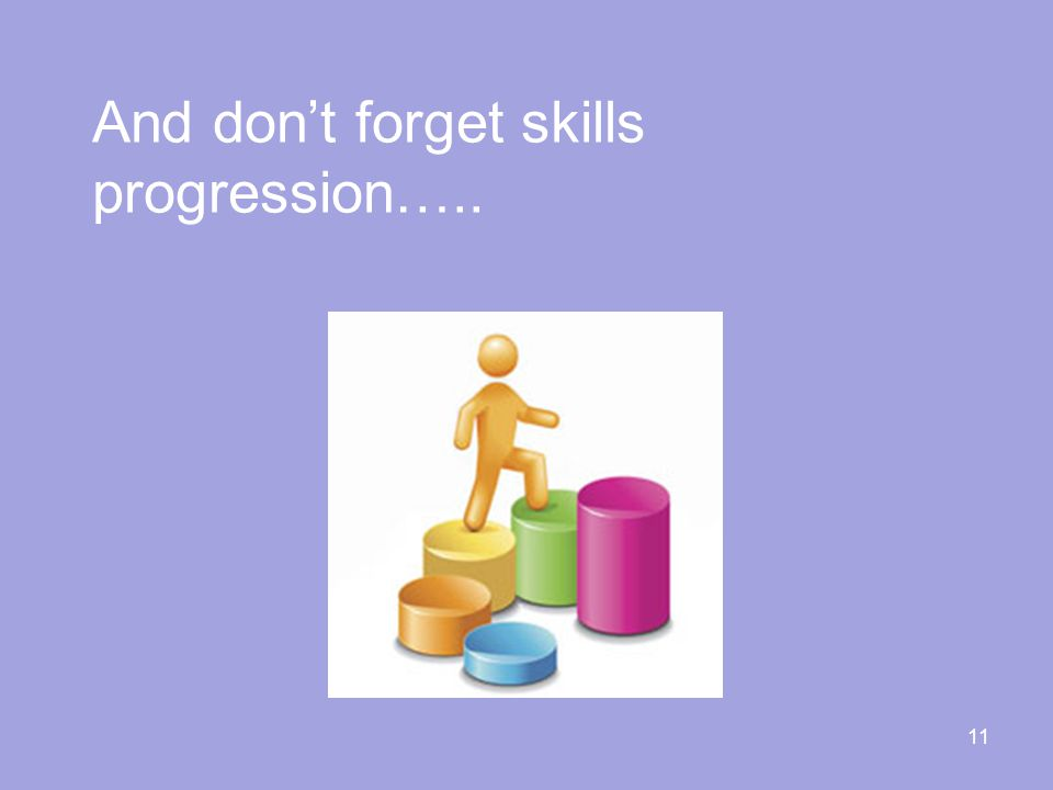 11 And don't forget skills progression…..