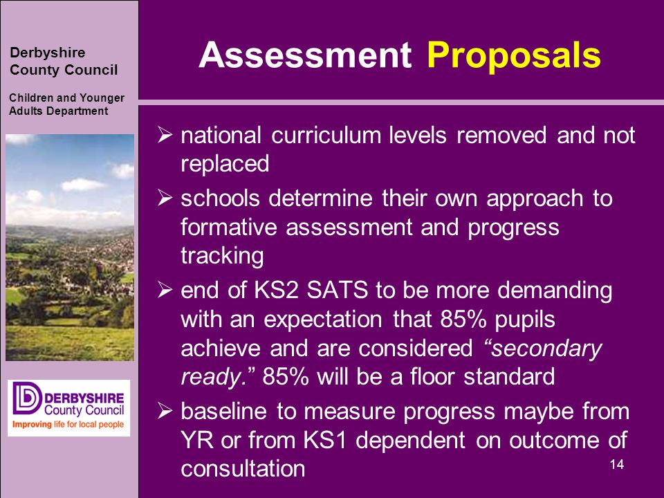 Derbyshire County Council Children and Younger Adults Department Assessment Proposals  national curriculum levels removed and not replaced  schools determine their own approach to formative assessment and progress tracking  end of KS2 SATS to be more demanding with an expectation that 85% pupils achieve and are considered secondary ready. 85% will be a floor standard  baseline to measure progress maybe from YR or from KS1 dependent on outcome of consultation 14