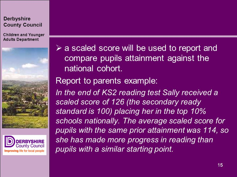 Derbyshire County Council Children and Younger Adults Department  a scaled score will be used to report and compare pupils attainment against the national cohort.