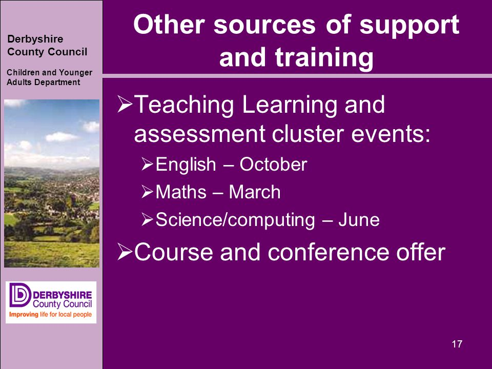 Derbyshire County Council Children and Younger Adults Department Other sources of support and training  Teaching Learning and assessment cluster events:  English – October  Maths – March  Science/computing – June  Course and conference offer 17