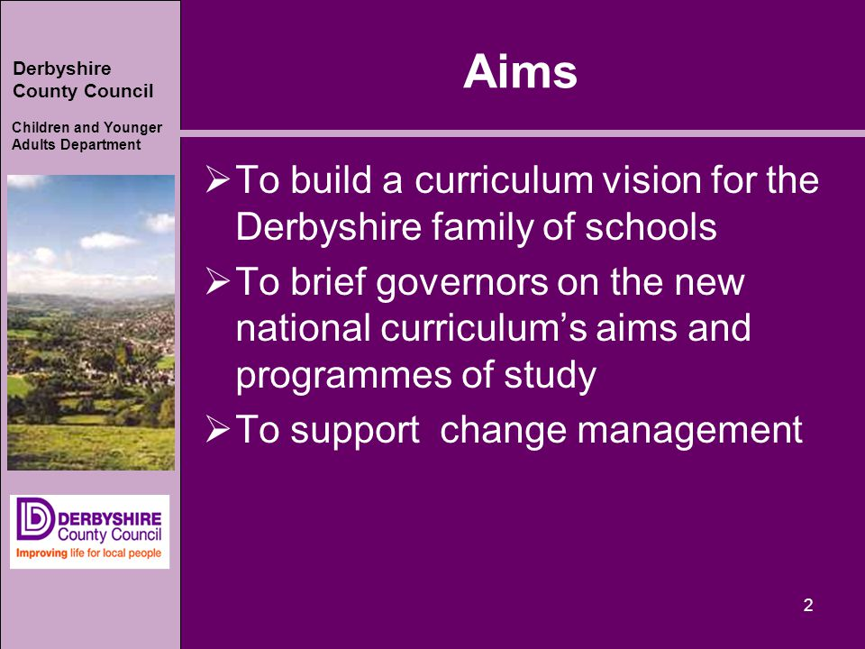 Derbyshire County Council Children and Younger Adults Department Aims  To build a curriculum vision for the Derbyshire family of schools  To brief governors on the new national curriculum's aims and programmes of study  To support change management 2