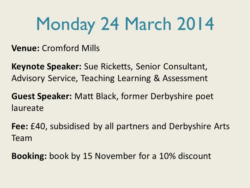 Monday 24 March 2014 Venue: Cromford Mills Keynote Speaker: Sue Ricketts, Senior Consultant, Advisory Service, Teaching Learning & Assessment Guest Speaker: Matt Black, former Derbyshire poet laureate Fee: £40, subsidised by all partners and Derbyshire Arts Team Booking: book by 15 November for a 10% discount