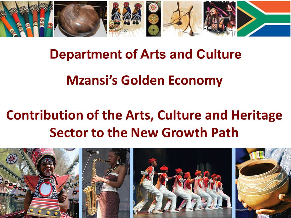 Mzansi's Golden Economy Contribution of the Arts, Culture and Heritage Sector to the New Growth Path Department of Arts and Culture