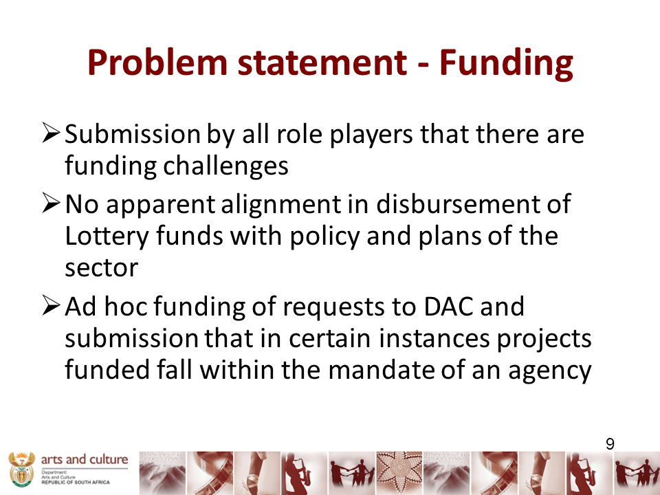 Problem statement - Funding  Submission by all role players that there are funding challenges  No apparent alignment in disbursement of Lottery funds with policy and plans of the sector  Ad hoc funding of requests to DAC and submission that in certain instances projects funded fall within the mandate of an agency 9