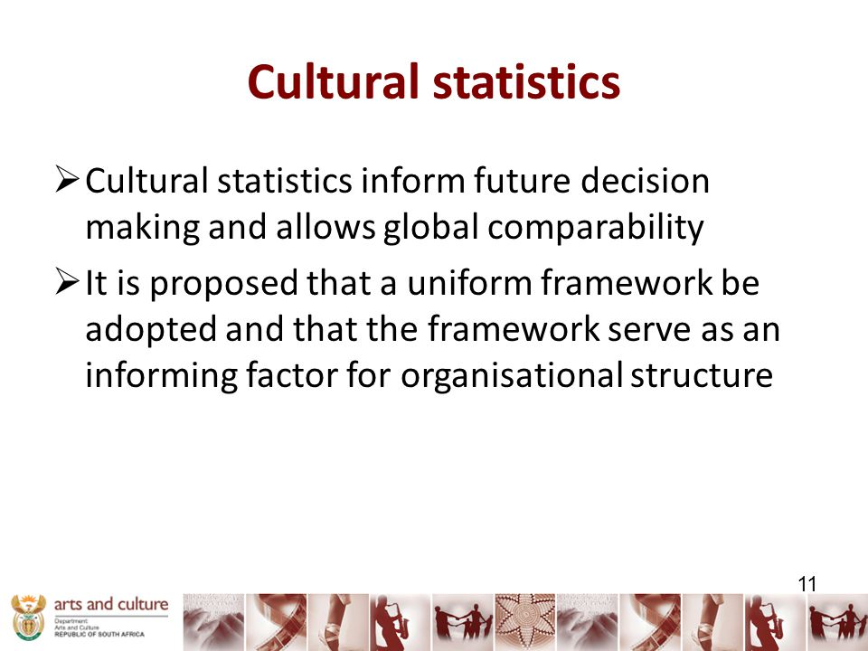 Cultural statistics  Cultural statistics inform future decision making and allows global comparability  It is proposed that a uniform framework be adopted and that the framework serve as an informing factor for organisational structure 11