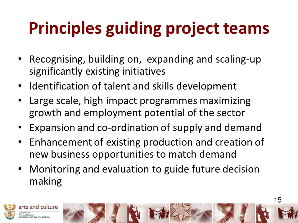 Principles guiding project teams Recognising, building on, expanding and scaling-up significantly existing initiatives Identification of talent and skills development Large scale, high impact programmes maximizing growth and employment potential of the sector Expansion and co-ordination of supply and demand Enhancement of existing production and creation of new business opportunities to match demand Monitoring and evaluation to guide future decision making 15