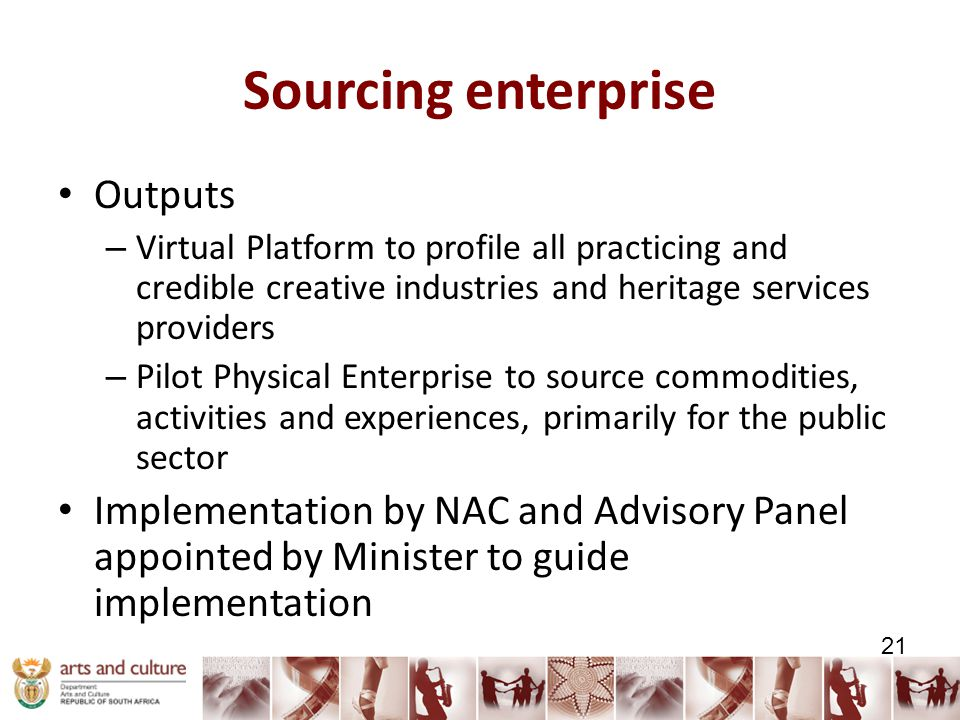 Sourcing enterprise Outputs – Virtual Platform to profile all practicing and credible creative industries and heritage services providers – Pilot Physical Enterprise to source commodities, activities and experiences, primarily for the public sector Implementation by NAC and Advisory Panel appointed by Minister to guide implementation 21