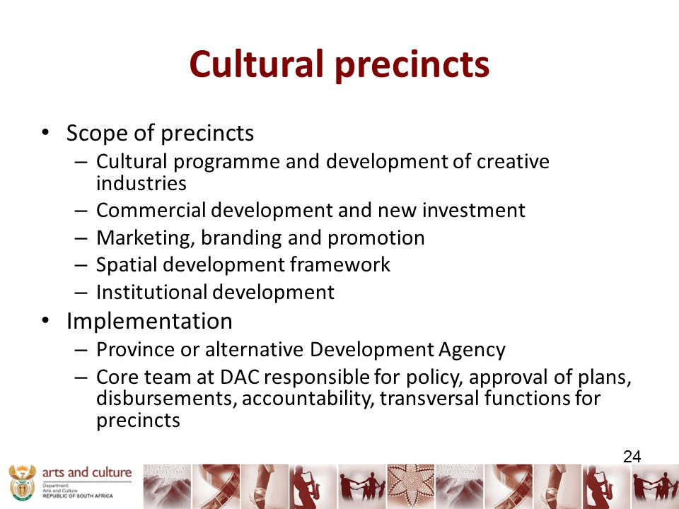 Cultural precincts Scope of precincts – Cultural programme and development of creative industries – Commercial development and new investment – Marketing, branding and promotion – Spatial development framework – Institutional development Implementation – Province or alternative Development Agency – Core team at DAC responsible for policy, approval of plans, disbursements, accountability, transversal functions for precincts 24