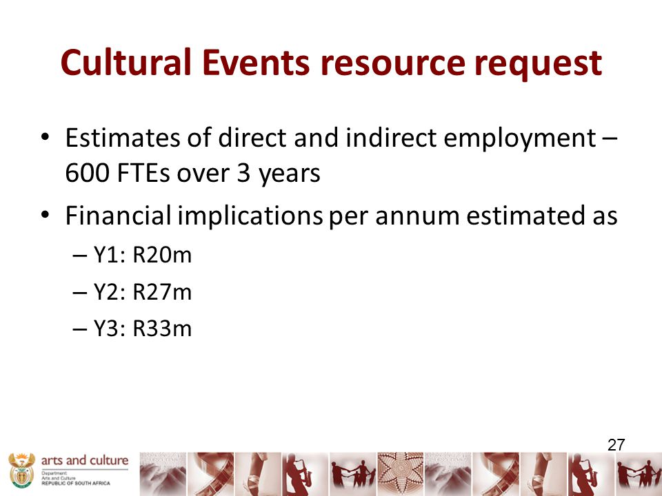 Cultural Events resource request Estimates of direct and indirect employment – 600 FTEs over 3 years Financial implications per annum estimated as – Y1: R20m – Y2: R27m – Y3: R33m 27