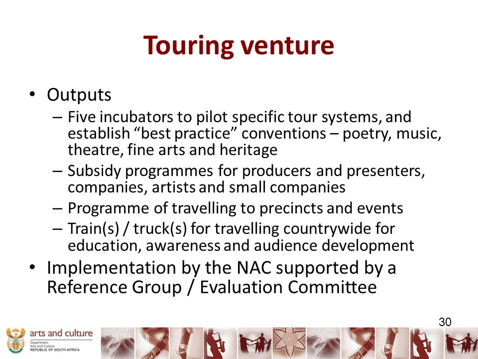 Touring venture Outputs – Five incubators to pilot specific tour systems, and establish best practice conventions – poetry, music, theatre, fine arts and heritage – Subsidy programmes for producers and presenters, companies, artists and small companies – Programme of travelling to precincts and events – Train(s) / truck(s) for travelling countrywide for education, awareness and audience development Implementation by the NAC supported by a Reference Group / Evaluation Committee 30