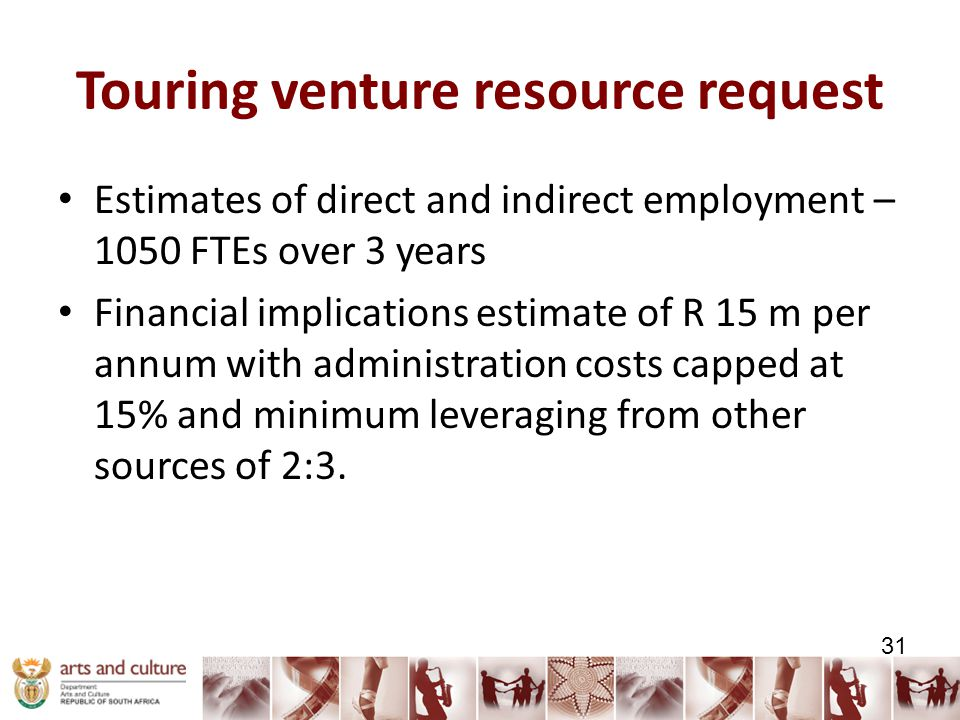 Touring venture resource request Estimates of direct and indirect employment – 1050 FTEs over 3 years Financial implications estimate of R 15 m per annum with administration costs capped at 15% and minimum leveraging from other sources of 2:3.