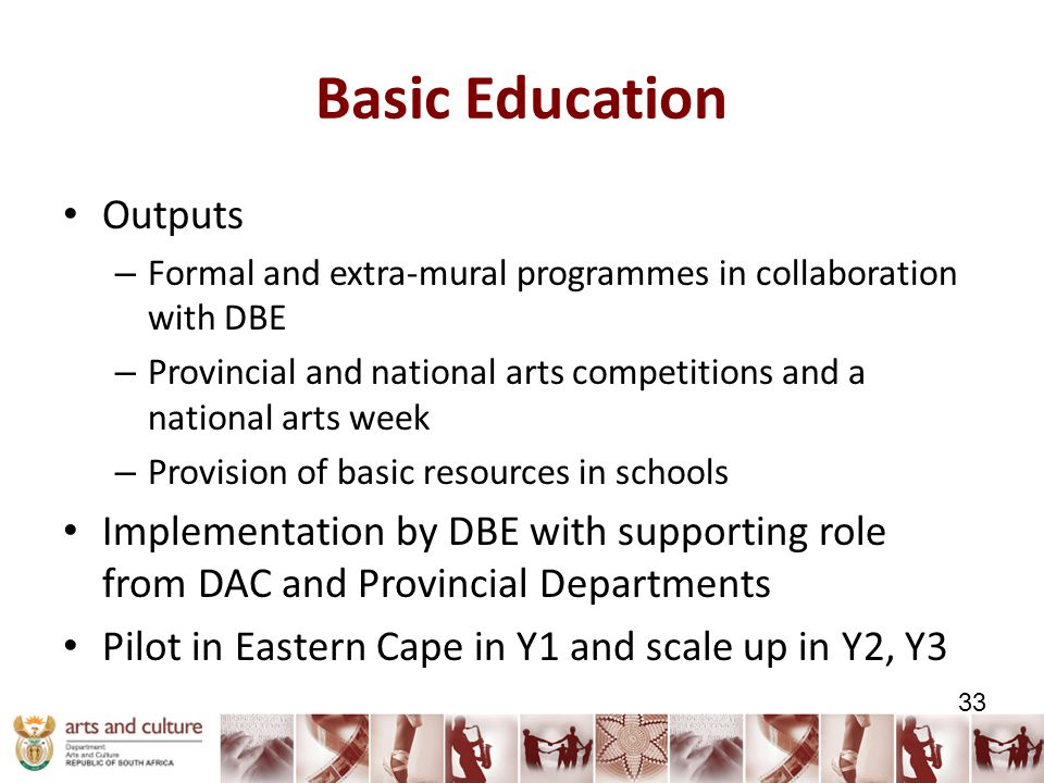 Basic Education Outputs – Formal and extra-mural programmes in collaboration with DBE – Provincial and national arts competitions and a national arts week – Provision of basic resources in schools Implementation by DBE with supporting role from DAC and Provincial Departments Pilot in Eastern Cape in Y1 and scale up in Y2, Y3 33